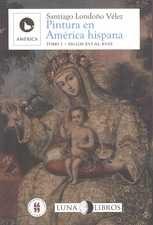Pintura en América Hispana Tomo I. Siglos XVI al XVIII