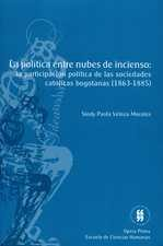 Política entre nubes de incienso: la participación política de las sociedades católicas bogotanas (1863-1885), La