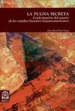 Pugna secreta. Conformación del espacio de los estudios literarios hispanoamericanos, La