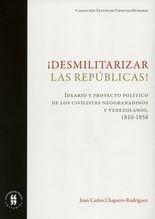 Desmilitarizar las repúblicas! Ideario y proyecto político de los civilistas neogranadinos y venezolanos, 1810-1858