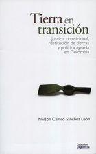 Tierra en transición. Justicia transicional, restitución de tierras y política agraria en Colombia