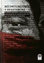 Reconciliaciones y resistencias. Modelos mentales y aprendizajes colectivos en la construcción de paz