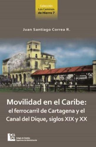 Movilidad en el Caribe: el ferrocarril de Cartagena y el canal del Dique, siglos XIX y XX   comprar en libreriasiglo.com