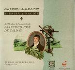 Estudios caldasianos. Ciencia y nación. A 250 años del natalicio de Francisco José de Caldas