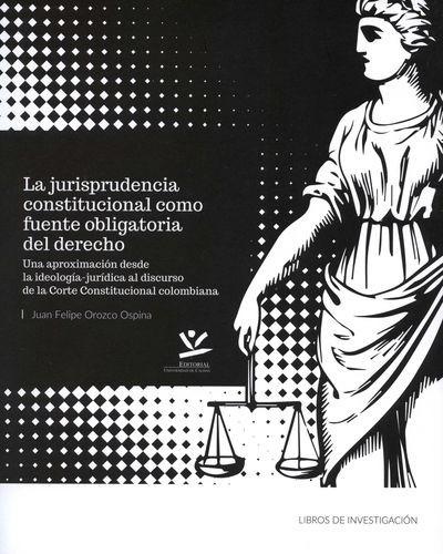 Jurisprudencia constitucional como fuente obligatoria del derecho. Una aproximación desde la ideología-jurídica al discurso de la Corte Constitucional   comprar en libreriasiglo.com