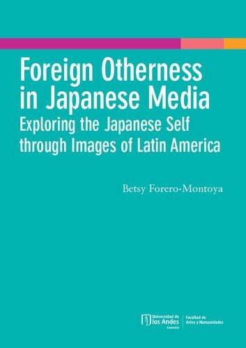Foreing Otherness in Japanese Media. Exploring the Japanese Self through Images of Latin America   comprar en libreriasiglo.com