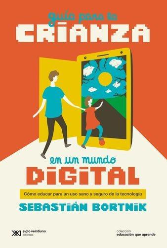 Guía para la crianza en un mundo digital. Cómo educar para un uso sano y seguro de la tecnología   comprar en libreriasiglo.com