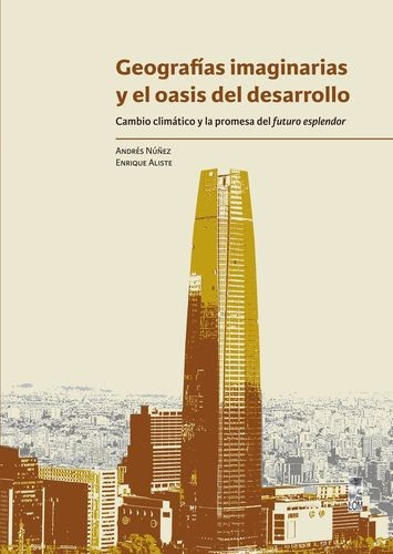 Geografías imaginarias y el oasis del desarrollo. Cambio climático y la promesa del futuro esplendor   comprar en libreriasiglo.com