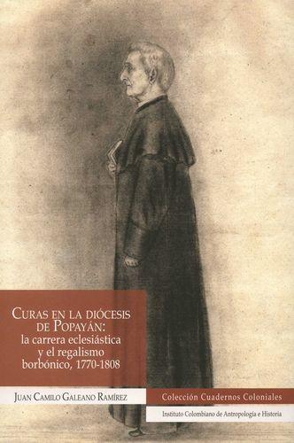 Curas en la diócesis de Popayán: la carrera eclesiástica y el regalismo borbónico, 1770-1808 | comprar en libreriasiglo.com