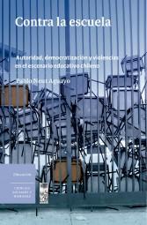 Contra la escuela. Autoridad, democratización y violencias en el escenario educativo chileno