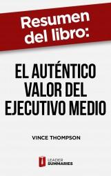 """Resumen del libro """"El auténtico valor del ejecutivo medio"""" de Vince Thompson"""