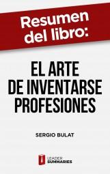 """Resumen del libro """"El arte de inventarse profesiones"""" de Sergio Bulat"""