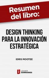 """Resumen del libro """"Design thinking para la innovación estratégica"""" de Idris Mootee"""