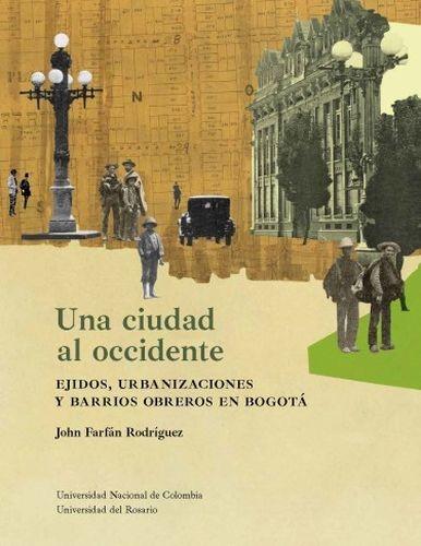 Una ciudad al occidente. Ejidos, urbanizaciones y barrios obreros en Bogotá | comprar en libreriasiglo.com