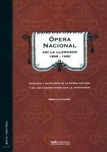 Ópera Nacional así la llamaron 1898-1950. Análisis y antología de la ópera chilena y de los compositores que la intentaron