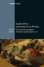 Cuando África comenzaba en los Pirineos. Una historia del paradigma africanista español (siglos XV-XX)