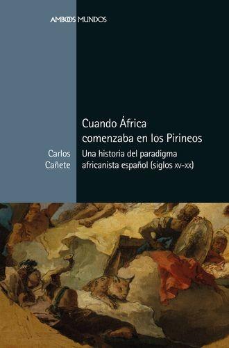 Cuando África comenzaba en los Pirineos. Una historia del paradigma africanista español (siglos XV-XX)   comprar en libreriasiglo.com