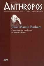 Revista Anthropos No. 219  Jesús Martín Barbero. Comunicación y culturas en América Latina